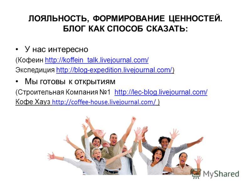ЛОЯЛЬНОСТЬ, ФОРМИРОВАНИЕ ЦЕННОСТЕЙ. БЛОГ КАК СПОСОБ СКАЗАТЬ: У нас интересно (Кофеин http://koffein_talk.livejournal.com/http://koffein_talk.livejournal.com/ Экспедиция http://blog-expedition.livejournal.com/)http://blog-expedition.livejournal.com/ М