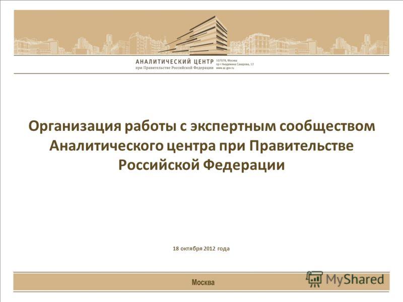 Организация работы с экспертным сообществом Аналитического центра при Правительстве Российской Федерации 18 октября 2012 года