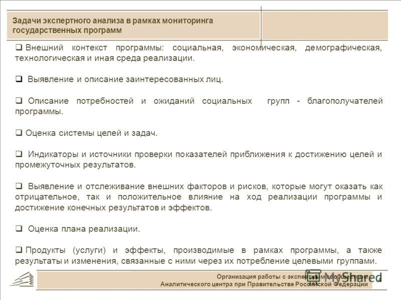 4 Задачи экспертного анализа в рамках мониторинга государственных программ Организация работы с экспертным сообществом Аналитического центра при Правительстве Российской Федерации Внешний контекст программы: социальная, экономическая, демографическая