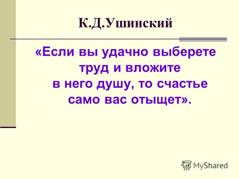 К.Д.Ушинский «Если вы удачно выберете труд и вложите в него душу, то счастье само вас отыщет».