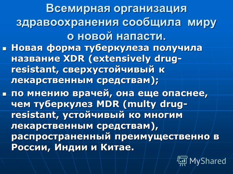 Всемирная организация здравоохранения сообщила миру о новой напасти. Новая форма туберкулеза получила название XDR (extensively drug- resistant, сверхустойчивый к лекарственным средствам); Новая форма туберкулеза получила название XDR (extensively dr