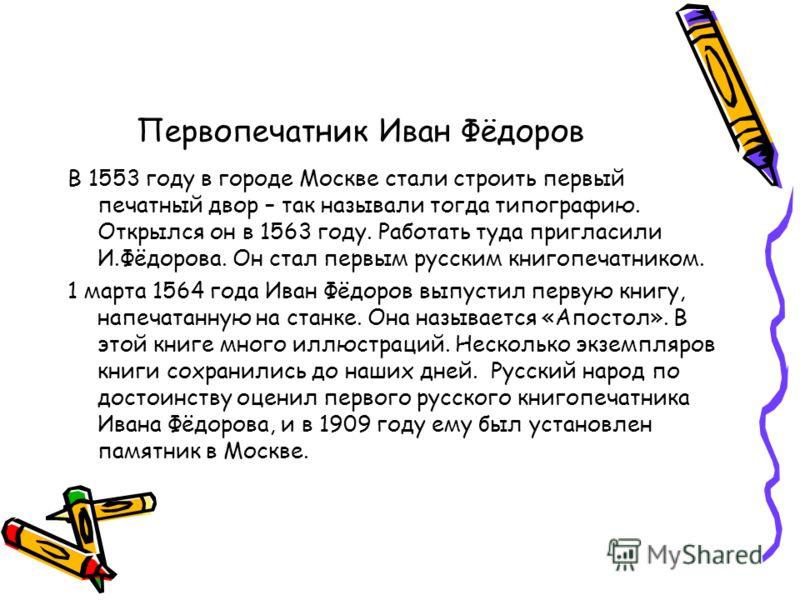 Первопечатник Иван Фёдоров В 1553 году в городе Москве стали строить первый печатный двор – так называли тогда типографию. Открылся он в 1563 году. Работать туда пригласили И.Фёдорова. Он стал первым русским книгопечатником. 1 марта 1564 года Иван Фё