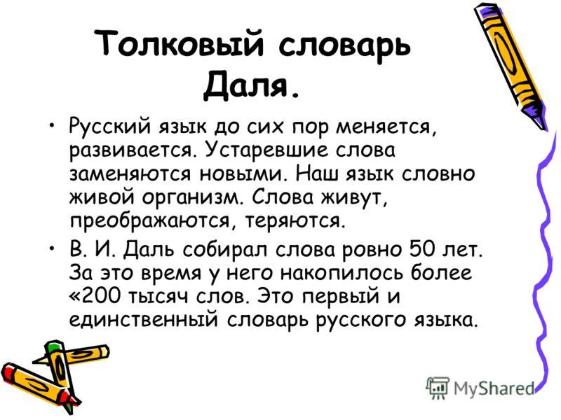 Толковый словарь Даля. Русский язык до сих пор меняется, развивается. Устаревшие слова заменяются новыми. Наш язык словно живой организм. Слова живут, преображаются, теряются. В. И. Даль собирал слова ровно 50 лет. За это время у него накопилось боле