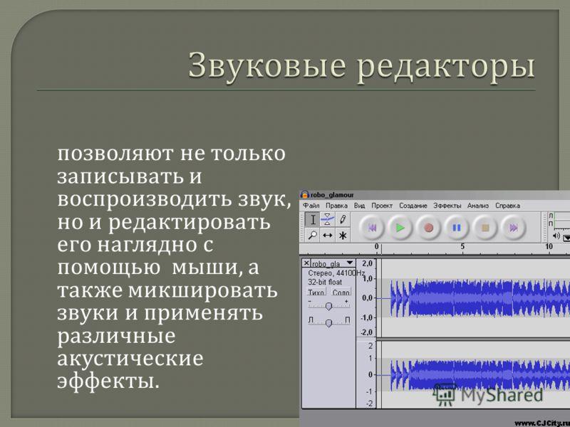 позволяют не только записывать и воспроизводить звук, но и редактировать его наглядно с помощью мыши, а также микшировать звуки и применять различные акустические эффекты.