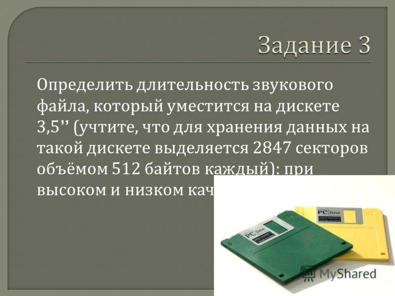 Определить длительность звукового файла, который уместится на дискете 3,5 ( учтите, что для хранения данных на такой дискете выделяется 2847 секторов объёмом 512 байтов каждый ): при высоком и низком качестве звука.