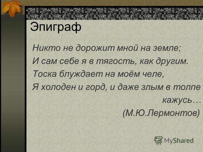 Эпиграф Никто не дорожит мной на земле; И сам себе я в тягость, как другим. Тоска блуждает на моём челе, Я холоден и горд, и даже злым в толпе кажусь… (М.Ю.Лермонтов)