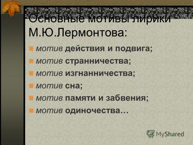 Основные мотивы лирики М.Ю.Лермонтова: мотив действия и подвига; мотив странничества; мотив изгнанничества; мотив сна; мотив памяти и забвения; мотив одиночества…