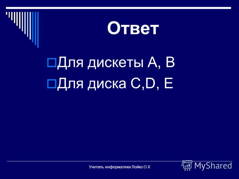Ответ Для дискеты А, В Для диска С,D, E Учитель информатики Лойко О.Х