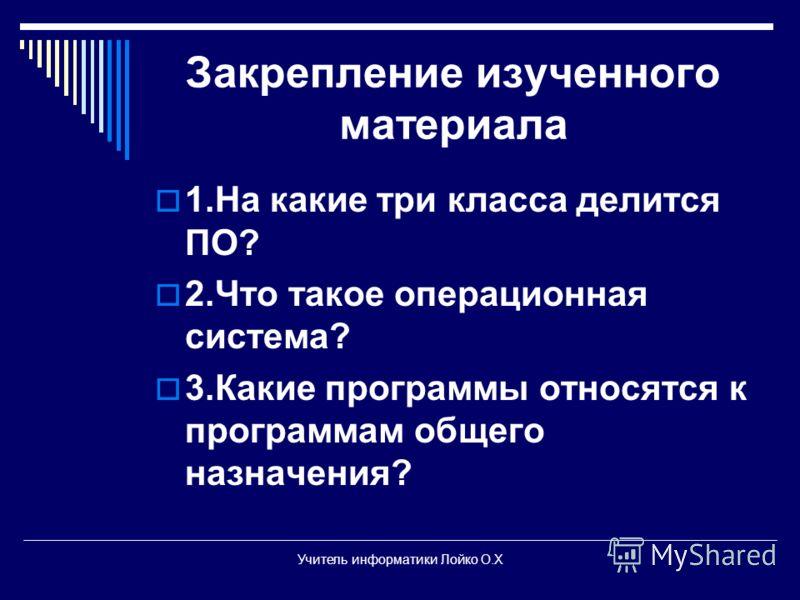 Закрепление изученного материала 1.На какие три класса делится ПО? 2.Что такое операционная система? 3.Какие программы относятся к программам общего назначения? Учитель информатики Лойко О.Х