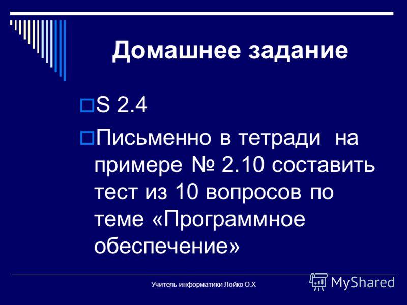 Домашнее задание S 2.4 Письменно в тетради на примере 2.10 составить тест из 10 вопросов по теме «Программное обеспечение» Учитель информатики Лойко О.Х