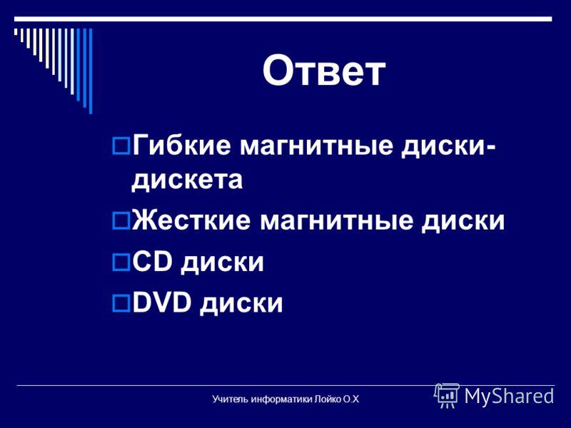 Ответ Гибкие магнитные диски- дискета Жесткие магнитные диски CD диски DVD диски Учитель информатики Лойко О.Х