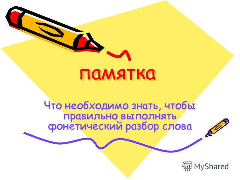 памяткапамятка Что необходимо знать, чтобы правильно выполнять фонетический разбор слова