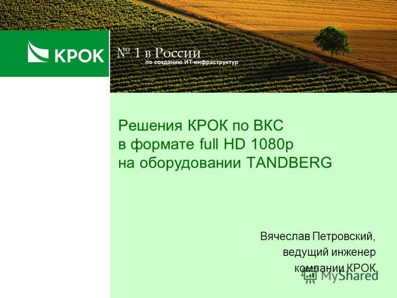 Решения КРОК по ВКС в формате full HD 1080p на оборудовании TANDBERG Вячеслав Петровский, ведущий инженер компании КРОК