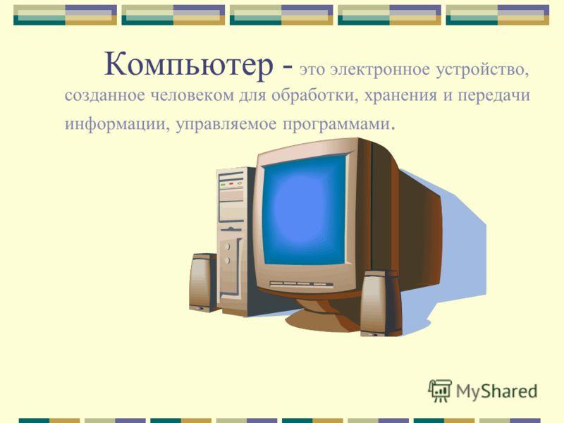 Компьютер - это электронное устройство, созданное человеком для обработки, хранения и передачи информации, управляемое программами.