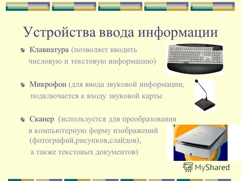 Устройства ввода информации Клавиатура (позволяет вводить числовую и текстовую информацию) Микрофон (для ввода звуковой информации, подключается к входу звуковой карты Сканер (используется для преобразования в компьютерную форму изображений (фотограф