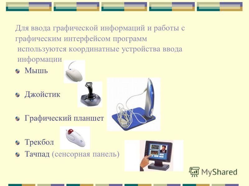 Для ввода графической информаций и работы с графическим интерфейсом программ используются координатные устройства ввода информации Мышь Джойстик Графический планшет Трекбол Тачпад (сенсорная панель)