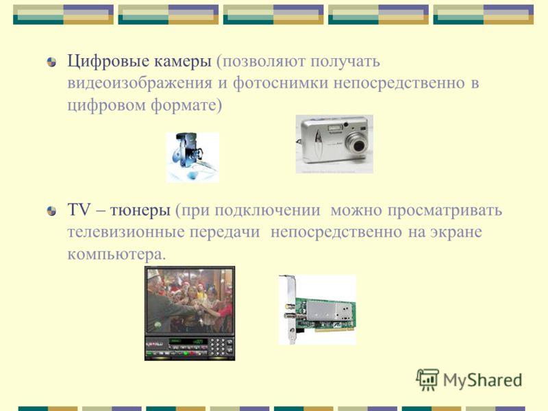 Цифровые камеры (позволяют получать видеоизображения и фотоснимки непосредственно в цифровом формате) ТV – тюнеры (при подключении можно просматривать телевизионные передачи непосредственно на экране компьютера.