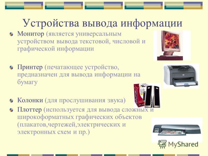 Устройства вывода информации Монитор (является универсальным устройством вывода текстовой, числовой и графической информации Принтер (печатающее устройство, предназначен для вывода информации на бумагу Колонки (для прослушивания звука) Плоттер (испол