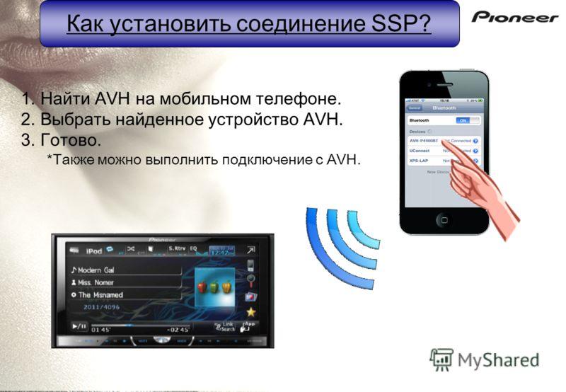 Как установить соединение SSP? 1.Найти AVH на мобильном телефоне. 2.Выбрать найденное устройство AVH. 3.Готово. *Также можно выполнить подключение с AVH.