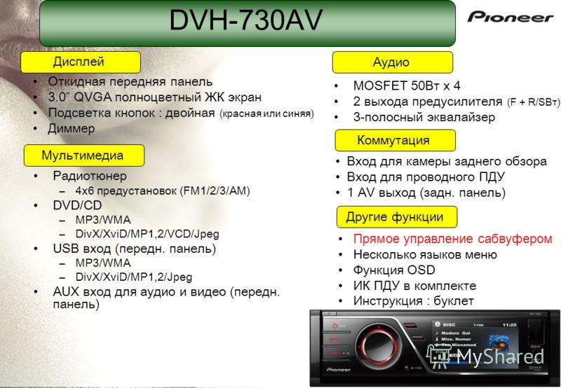 DVH-730AV Радиотюнер –4x6 предустановок (FM1/2/3/AM) DVD/CD –MP3/WMA –DivX/XviD/MP1,2/VCD/Jpeg USB вход (передн. панель) –MP3/WMA –DivX/XviD/MP1,2/Jpeg AUX вход для аудио и видео (передн. панель) MOSFET 50Вт x 4 2 выхода предусилителя (F + R/SВт) 3-п