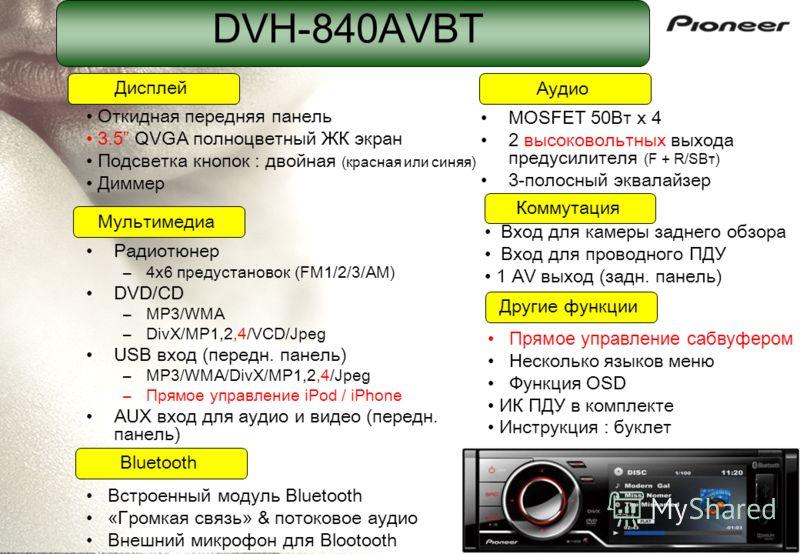 DVH-840AVBT Радиотюнер –4x6 предустановок (FM1/2/3/AM) DVD/CD –MP3/WMA –DivX/MP1,2,4/VCD/Jpeg USB вход (передн. панель) –MP3/WMA/DivX/MP1,2,4/Jpeg –Прямое управление iPod / iPhone AUX вход для аудио и видео (передн. панель) MOSFET 50Вт x 4 2 высоково