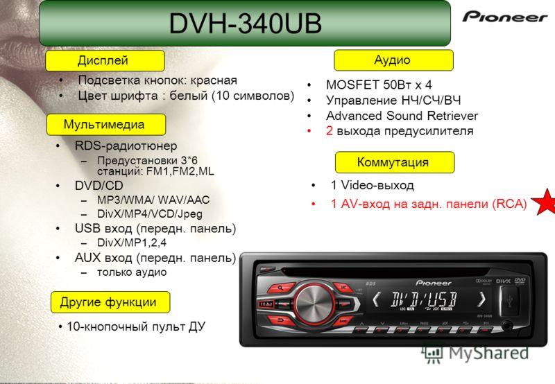 DVH-340UB RDS-радиотюнер –Предустановки 3*6 станций: FM1,FM2,ML DVD/CD –MP3/WMA/ WAV/AAC –DivX/MP4/VCD/Jpeg USB вход (передн. панель) –DivX/MP1,2,4 AUX вход (передн. панель) –только аудио MOSFET 50Вт x 4 Управление НЧ/СЧ/ВЧ Advanced Sound Retriever 2