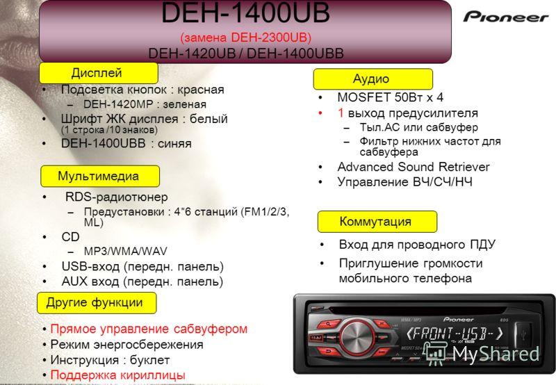 DEH-1400UB (замена DEH-2300UB) DEH-1420UB / DEH-1400UBB Подсветка кнопок : красная –DEH-1420MP : зеленая Шрифт ЖК дисплея : бел ый (1 строка /10 знаков) DEH-1400UBB : синяя Дисплей Коммутация Мультимедиа Аудио Другие функции Прямое управление сабвуфе