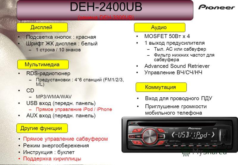DEH-2400UB (замена DEH-3300UB) Подсветка кнопок : красная Шрифт ЖК дисплея : бел ый –1 строка / 10 знаков Дисплей Коммутация Мультимедиа Аудио Другие функции Прямое управление сабвуфером Режим энергосбережения Инструкция : буклет Поддержка кириллицы