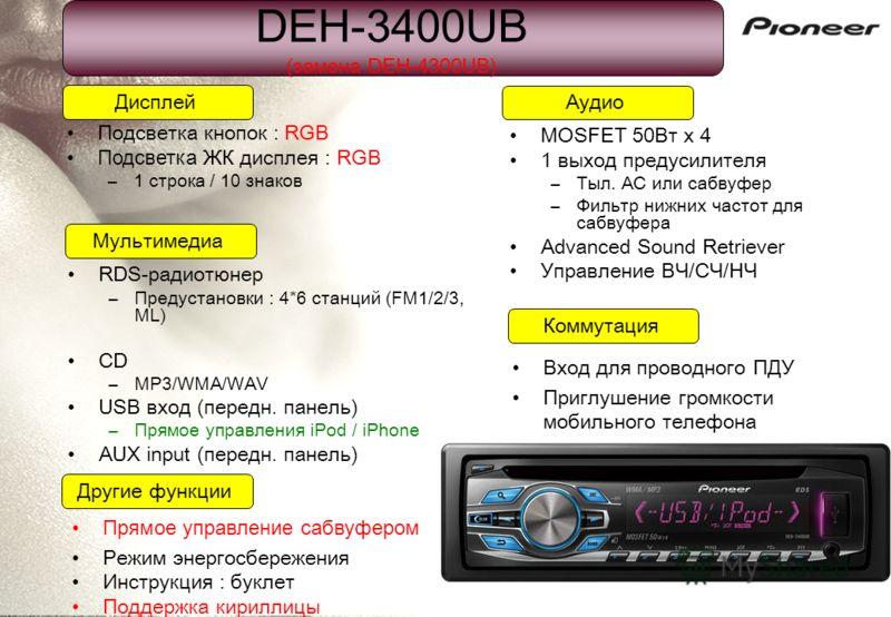 DEH-3400UB (замена DEH-4300UB) Подсветка кнопок : RGB Подсветка ЖК дисплея : RGB –1 строка / 10 знаков Дисплей Коммутация Мультимедиа Аудио Другие функции Прямое управление сабвуфером Режим энергосбережения Инструкция : буклет Поддержка кириллицы RDS