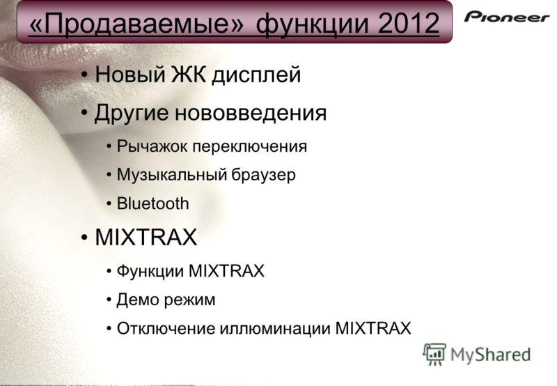 Новый ЖК дисплей Другие нововведения Рычажок переключения Музыкальный браузер Bluetooth MIXTRAX Функции MIXTRAX Демо режим Отключение иллюминации MIXTRAX «Продаваемые» функции 2012