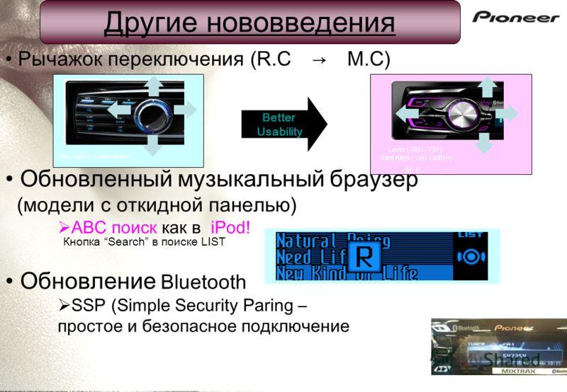 Рычажок переключения (R.CM.C) Lever ( RВт / FВт) Hard Keys ( Up / DoВтn) M. E. One Rotary Commander Better Usability Кнопка Search в поиске LIST Обновленный музыкальный браузер (модели с откидной панелью) ABC поиск как в iPod! Обновление Bluetooth SS