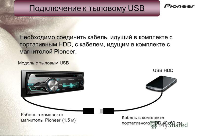 USB HDD Подключение к тыловому USB Модель с тыловым USB Необходимо соединить кабель, идущий в комплекте с портативным HDD, с кабелем, идущим в комплекте с магнитолой Pioneer. Кабель в комплекте магнитолы Pioneer (1.5 м) Кабель в комплекте портативног