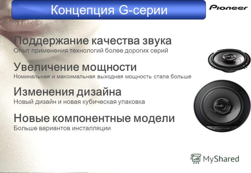 Поддержание качества звука Опыт применения технологий более дорогих серий Увеличение мощности Номинальная и максимальная выходная мощность стала больше Изменения дизайна Новый дизайн и новая кубическая упаковка Новые компонентные модели Больше вариан