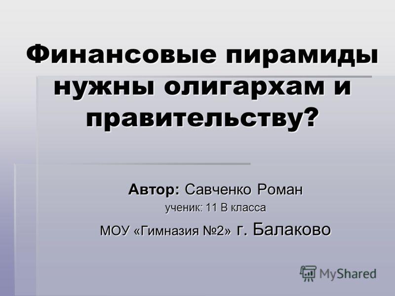 Автор: Савченко Роман ученик: 11 В класса МОУ «Гимназия 2» г. Балаково Финансовые пирамиды нужны олигархам и правительству?
