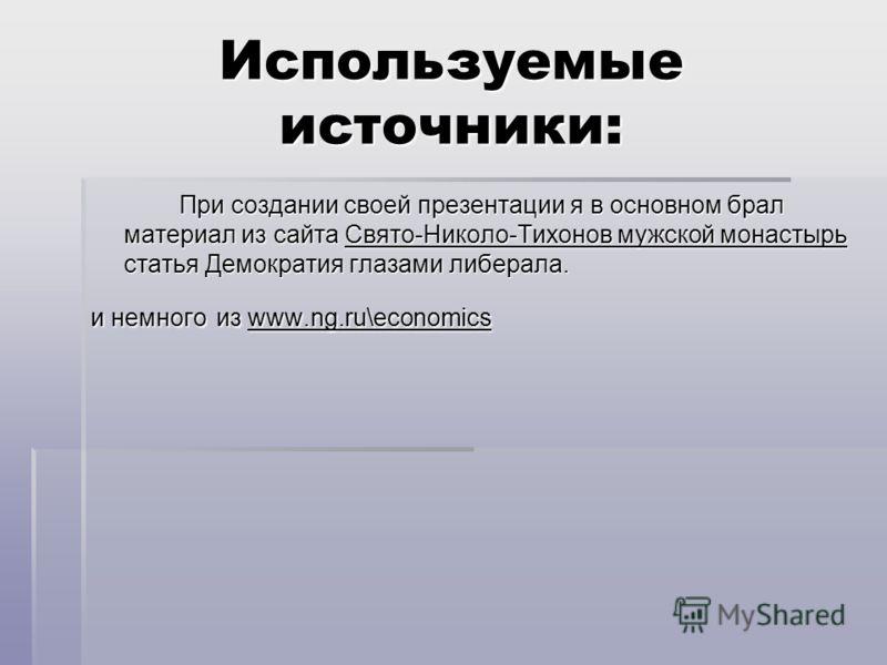 Используемые источники: При создании своей презентации я в основном брал материал из сайта Свято-Николо-Тихонов мужской монастырь статья Демократия глазами либерала. и немного из www.ng.ru\economics