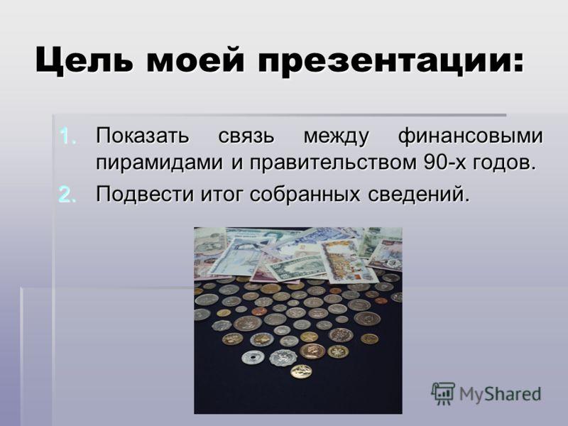 Цель моей презентации: 1.Показать связь между финансовыми пирамидами и правительством 90-х годов. 2.Подвести итог собранных сведений.