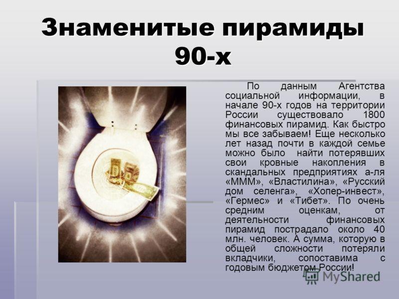 Знаменитые пирамиды 90-х По данным Агентства социальной информации, в начале 90-х годов на территории России существовало 1800 финансовых пирамид. Как быстро мы все забываем! Еще несколько лет назад почти в каждой семье можно было найти потерявших св