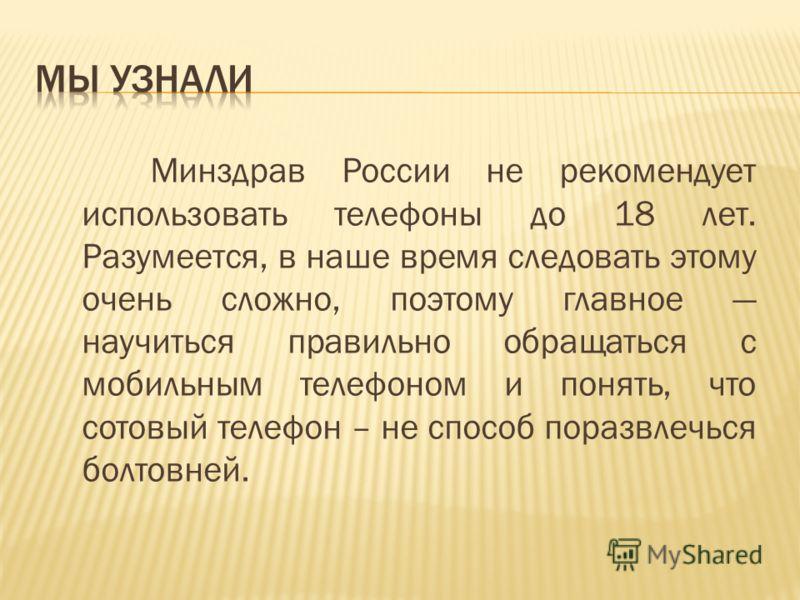 Минздрав России не рекомендует использовать телефоны до 18 лет. Разумеется, в наше время следовать этому очень сложно, поэтому главное научиться правильно обращаться с мобильным телефоном и понять, что сотовый телефон – не способ поразвлечься болтовн