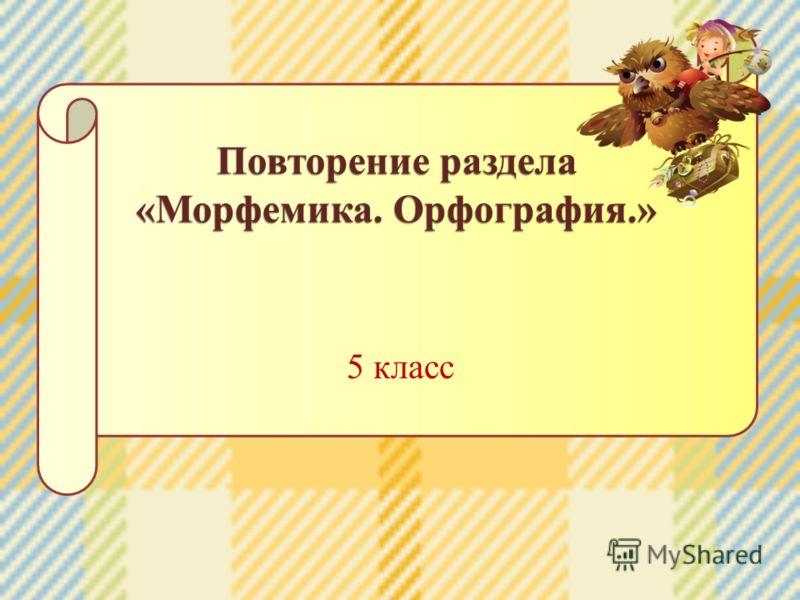 5 класс Повторение раздела «Морфемика. Орфография.»