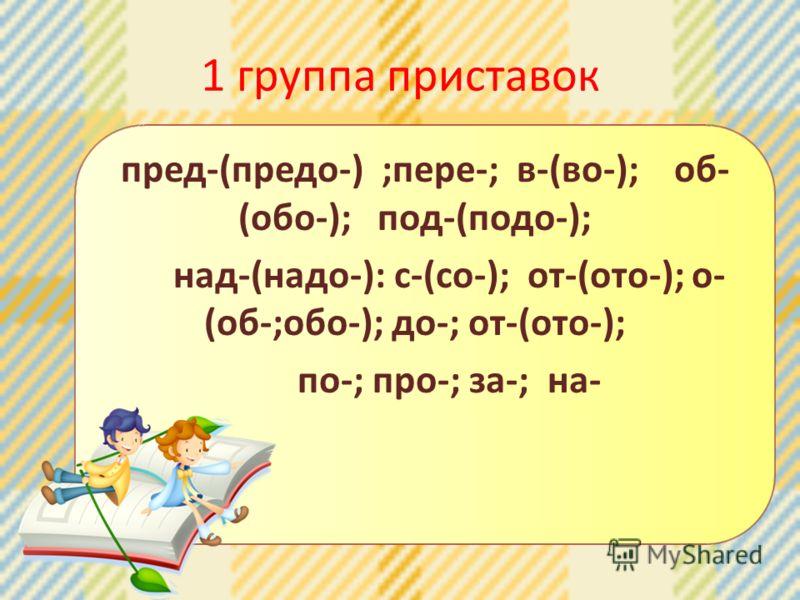 1 группа приставок пред-(предо-) ;пере-; в-(во-); об- (обо-); под-(подо-); над-(надо-): с-(со-); от-(ото-); о- (об-;обо-); до-; от-(ото-); по-; про-; за-; на-
