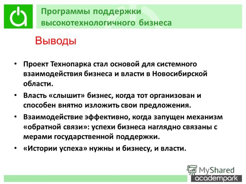 Программы поддержки высокотехнологичного бизнеса Проект Технопарка стал основой для системного взаимодействия бизнеса и власти в Новосибирской области. Власть «слышит» бизнес, когда тот организован и способен внятно изложить свои предложения. Взаимод