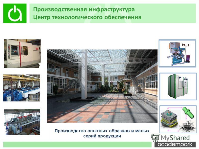 Производство опытных образцов и малых серий продукции Производственная инфраструктура Центр технологического обеспечения