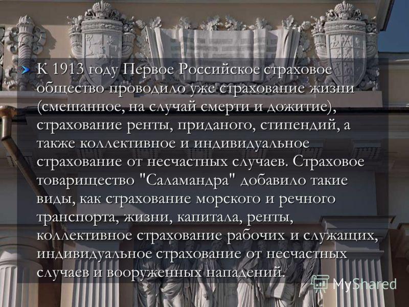 К 1913 году Первое Российское страховое общество проводило уже страхование жизни (смешанное, на случай смерти и дожитие), страхование ренты, приданого, стипендий, а также коллективное и индивидуальное страхование от несчастных случаев. Страховое това