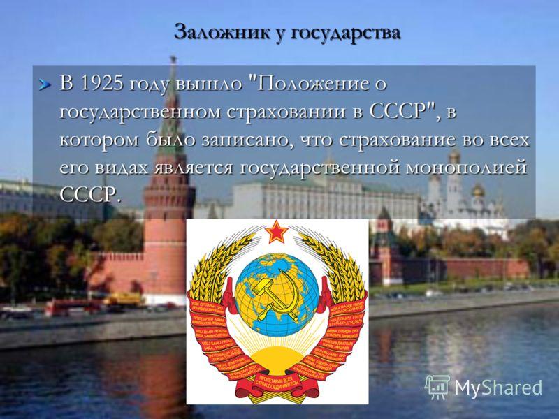 Заложник у государства Заложник у государства В 1925 году вышло Положение о государственном страховании в СССР, в котором было записано, что страхование во всех его видах является государственной монополией СССР.