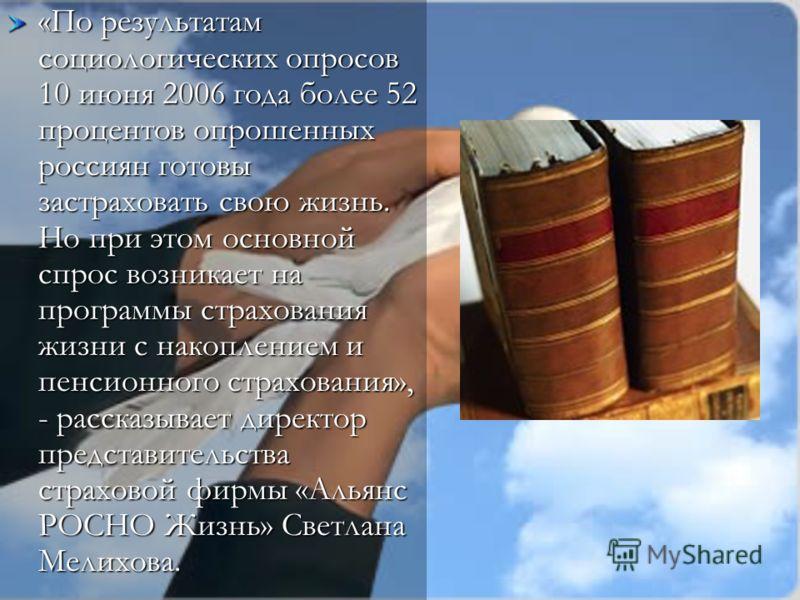 «По результатам социологических опросов 10 июня 2006 года более 52 процентов опрошенных россиян готовы застраховать свою жизнь. Но при этом основной спрос возникает на программы страхования жизни с накоплением и пенсионного страхования», - рассказыва