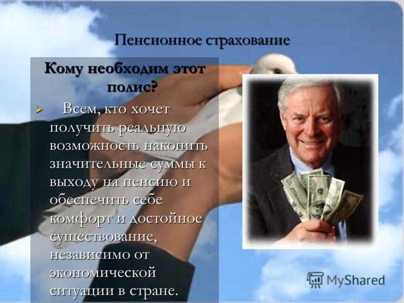 Пенсионное страхование Кому необходим этот полис? Всем, кто хочет получить реальную возможность накопить значительные суммы к выходу на пенсию и обеспечить себе комфорт и достойное существование, независимо от экономической ситуации в стране. Всем, к