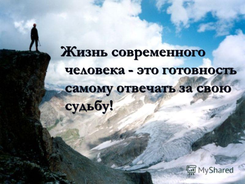 Жизнь современного человека - это готовность самому отвечать за свою судьбу! Жизнь современного человека - это готовность самому отвечать за свою судьбу!