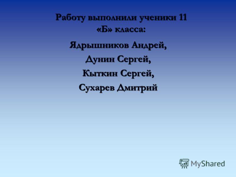 Работу выполнили ученики 11 «Б» класса: Ядрышников Андрей, Дунин Сергей, Кыткин Сергей, Сухарев Дмитрий