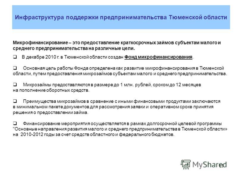 11 Микрофинансирование – это предоставление краткосрочных займов субъектам малого и среднего предпринимательства на различные цели. В декабре 2010 г. в Тюменской области создан Фонд микрофинансирования. Основная цель работы Фонда определена как разви