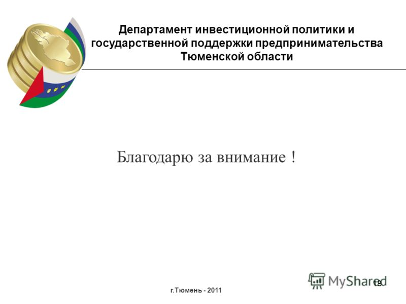 18 г.Тюмень - 2011 Департамент инвестиционной политики и государственной поддержки предпринимательства Тюменской области Благодарю за внимание !